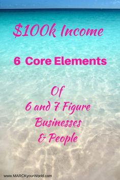 $100k Income 6 Core Elements of 6 figure people and businesses www.MARCKyourWorld.com