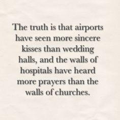 """The truth is that airports have seen more sincere kisses than wedding halls, and the walls of hospitals have heard more prayers than the walls of churches"". #Quote"