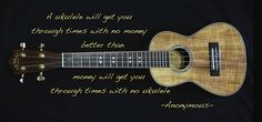 A Ukulele will get you through times with no money better than money will get you through times with no ukulele.