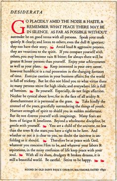 Desiderata.  My parents always had this hanging the wall in the house. As I have grown these words mean more and more.  The content is so wise to think of when this was written and it still holds true.  LOVE IT!