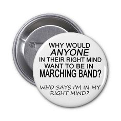 Right Mind Marching Band Pinback Buttons. if you were in a marching band this is so true!!!! lol