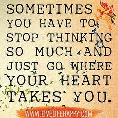 Sometimes you have to stop thinking so much and just go where your heart takes you. by deeplifequotes, via Flickr
