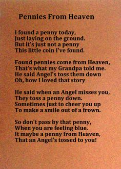 I've been collecting Angel Money for several years, all because of this poem. I keep it in a special container at home. Yesterday a few hours after my Dad passed away while we were walking on the road, we came across a pile of pennies just lying there. Probably 50 or more.  Thanks Dad for the sign that you are ok. I miss you too!