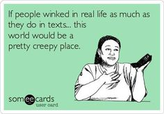 """if people winked in real life as much as they do in texts, this world would be a pretty creepy place"""