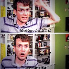 -John Green <3 Finally, someone understands! If someone asks me what my favorite book is, I just stare at them and say that I've read too many.