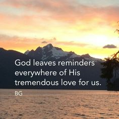 God leaves us reminders everywhere of his tremendous love for us. Are our eyes open to see them?