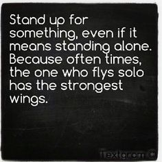 Stand up for something, even if it means standing alone. Because often times, the one who flys solo has the strongest wings,