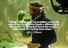 leave the world a little better for having been there <3 Jim Henson #muppets.  He did just that ♡♡