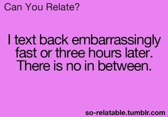 Totally true for me!!  But it might just be several hours or maybe days!!!