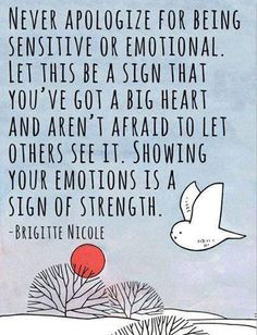 Never apologize for being sensitive or emotional.