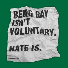 Being gay isn't voluntary. Hate is.