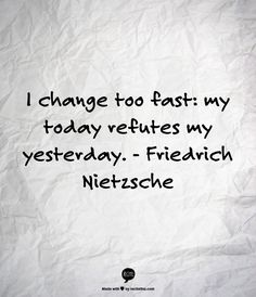 """I change too fast. My today refutes my yesterday"" - Thus Spoke Zarathustra by Friedrich Nietzsche"