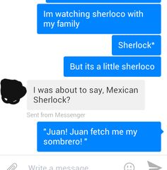 I don't have friends...I've just got Juan. AND THE SHERLOCK HAT WOULD BE A SOMBRERO AND I REALLY WANT THIS