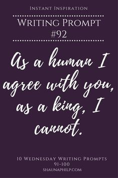 Writing Prompt: As a human I agree with you, as a king, I cannot. // Shauna Phillip