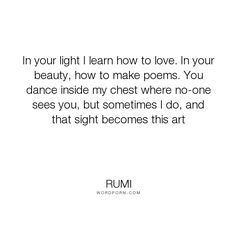 "Rumi - ""In your light I learn how to love. In your beauty, how to make poems. You dance inside..."". love"