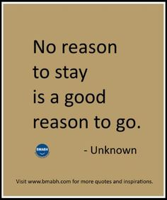 This applies to business, friends, church, groups you belong to and relationships. no reason to stay is a good reason to go. Moving Away Quotes, Walk Away Quotes, Moving On Quotes Letting Go, Quotes About Moving On From Friends, Go For It Quotes, New Quotes, Happy Quotes, Wisdom Quotes, Words Quotes