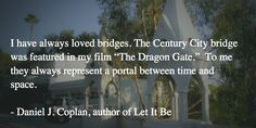 """I have always loved bridges. The Century City bridge was featured in my film """"The Dragon Gate.""""  They always represent a portal between time and space.   - Daniel J. Coplan, author of Let It Be"""