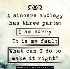 A sincere apology has three parts: I am sorry; it is my fault; what can I do to make it right?