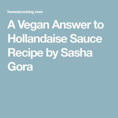 A Vegan Answer to Hollandaise Sauce Recipe by Sasha Gora