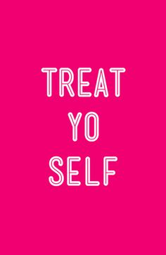 Treat. Yo. Self. / #TreatYoSelf / #ParksandRec