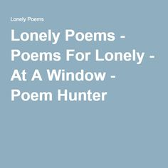 Lonely Poems - Poems For Lonely - At A Window - Poem Hunter