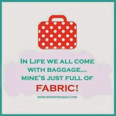 so true . I left the other baggage at the station so that I had room for the fabric! Sewing Art, Sewing Crafts, Sewing Projects, Sewing Room Decor, Sewing Rooms, Sewing Humor, Quilting Quotes, Sewing Quotes, Quilting Room