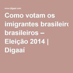 Como votam os imigrantes brasileiros – Eleição 2014 | Digaaí