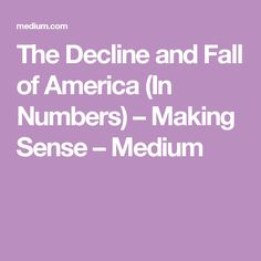 The Decline and Fall of America (In Numbers) – Making Sense – Medium
