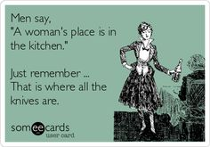 Men say, 'A woman's place is in the kitchen.' Just remember ... That is where all the knives are.