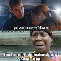Laughed harder than necessary. Theo James. Four-Tobias from Divergent movie. If you want to live, follow me. Sweet Brown. I didn't grab my shoes or nothing.