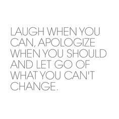 Laugh when you can, apologize when you should, and let go of what you can't change