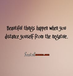 Beautiful things happen when you distance yourself from the negative,