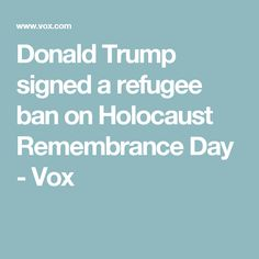 Donald Trump signed a refugee ban on Holocaust Remembrance Day - Vox