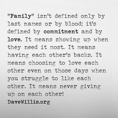 Family isn't defined only by last names or by blood; it's defined by commitment and by love. It means showing up when they need it most. It means having each other's backs. It means choosing to love each other even on those days when you struggle to like each other. It means never giving up on each other!
