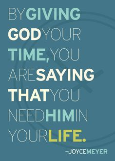#LOVE My Facebook page: https://www.facebook.com/GROinspirationals #JoyceMeyer By giving God your time, you are saying that you need Him in your life.