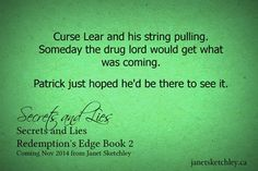 """Curse Lear and his string pulling. Someday the drug lord would get what was coming. Patrick just hoped he'd be there to see it."" (From Secrets and Lies, by Janet Sketchley) Christian fiction, romantic suspense"