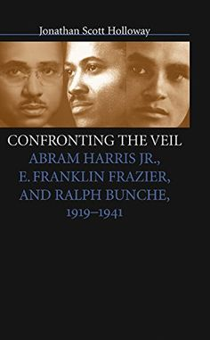Confronting the Veil: Abram Harris Jr., E. Franklin Frazier, and Ralph Bunche, 1919-1941