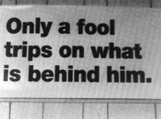 Only a Fool Trips on what is behind Her, Him or Them (<■>|<■>) <●>}<●>
