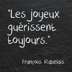 """""""Les joyeux guérissent toujours."""" - François Rabelais"""
