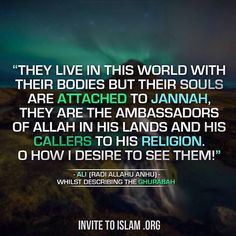 """""""They live in this world with their bodies but their souls are attached to Jannah, they are the ambassadors of Allah in His lands and His callers to His Religion. O how I desire to see them!"""" -Ali (Radi Allahu Anhu) whilst describing the Ghurabah"""