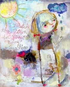 I'll catch the rain for you and bring sunshine. work by Mindy Lacefield of Tim's Sally