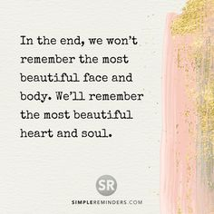 In the end, we won't remember the most beautiful face and body. We'll remember the most beautiful heart and soul. #SimpleReminders #motivation #love #withlove #positive #positivity #positivequotes #good #goodvibes #motivation #selfhelp #choice #strength #life #happiness #beauty