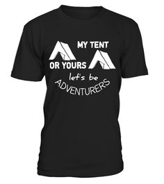 Camping: My Tent or Yours Lets be Adventurers Funny T Shirt - Limited Edition