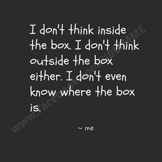 I Don't Think Inside The Box. I Don't Think Outside The Box Either. I Don't Even Know Where The Box Is.
