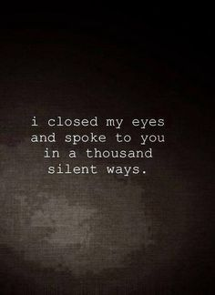 i have to. i drive myself crazy when i can't talk to You so i speak to You with my eyes closed hoping Your heart and soul hear me. i love You so very much my Precious Heart