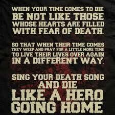 REMEMBER THESE WORDS, EMBRACE YOUR DEATH, YOUR TIME TO MOVE ON, AND SING YOUR DEATH SONG WITH STRENGTH, AND HONOR..... DO NOT FEAR THE NEXT PART OF YOUR INFINITE JOURNEY!♥!