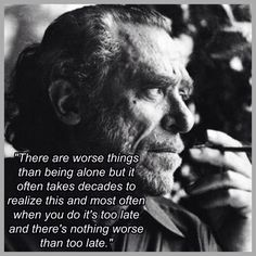 """There are worse things than being alone"" -Charles Bukowski"