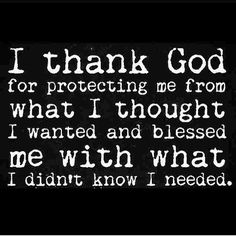 Some of God greatest gifts are unanswered prayers. Thank You Father God!