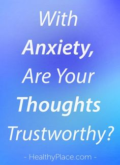 """""""Anxiety causes the mind to race with worry, fear, and obsessive thoughts. Anxiety thoughts are real but not trustworthy. Here's how to reduce their power."""" www.HealthyPlace.com"""