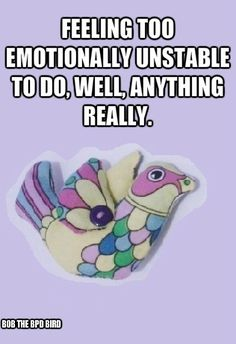 Feeling emotionally unstable to do, well, anything really. #BPD #Borderline Personality Disorder #Bob the BPD Bird